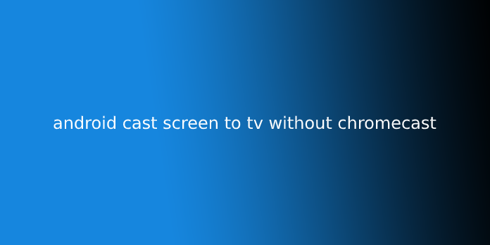 android cast screen to tv without chromecast