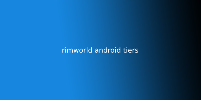 rimworld android tiers