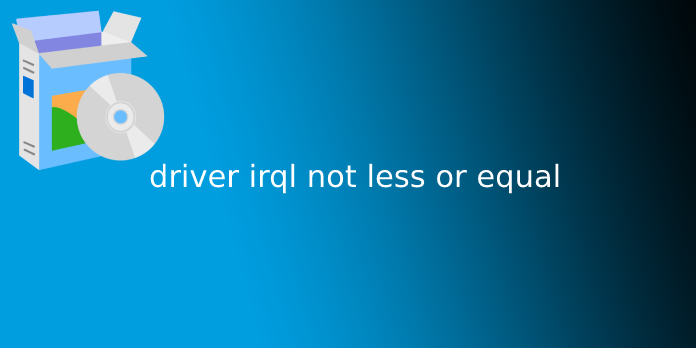 driver irql not less or equal