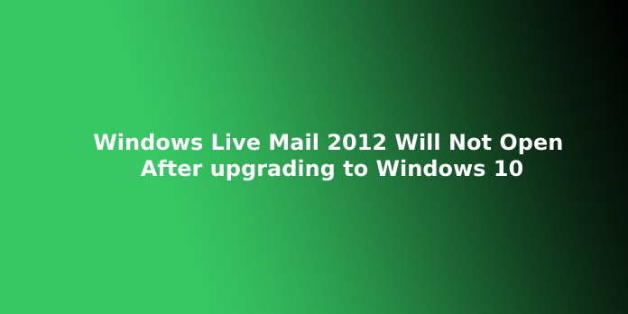 Windows Live Mail 2012 Will Not Open After upgrading to Windows 10
