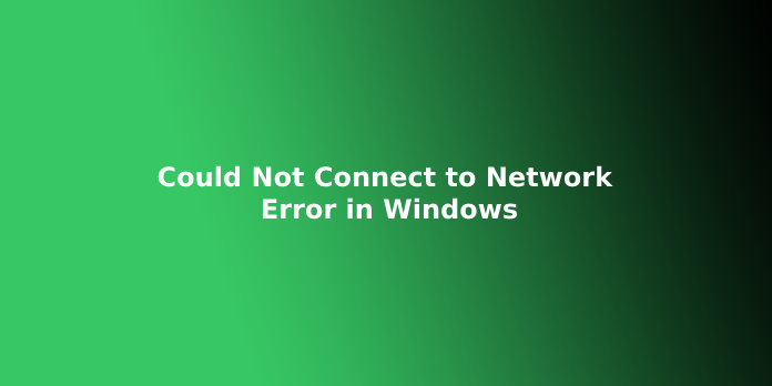 Could Not Connect to Network Error in Windows