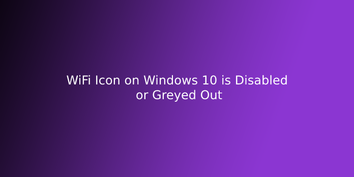 WiFi Icon on Windows 10 is Disabled or Greyed Out