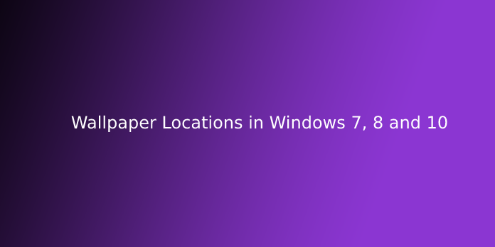 Wallpaper Locations in Windows 7, 8 and 10