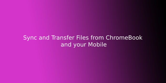 Sync and Transfer Files from ChromeBook and your Mobile