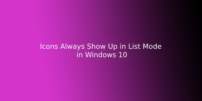 Icons Always Show Up in List Mode in Windows 10