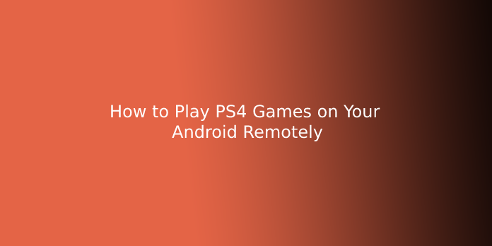 How to Play PS4 Games on Your Android Remotely