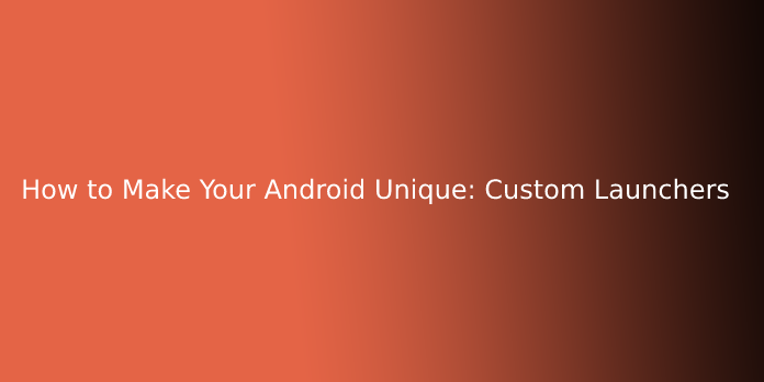 How to Make Your Android Unique: Custom Launchers