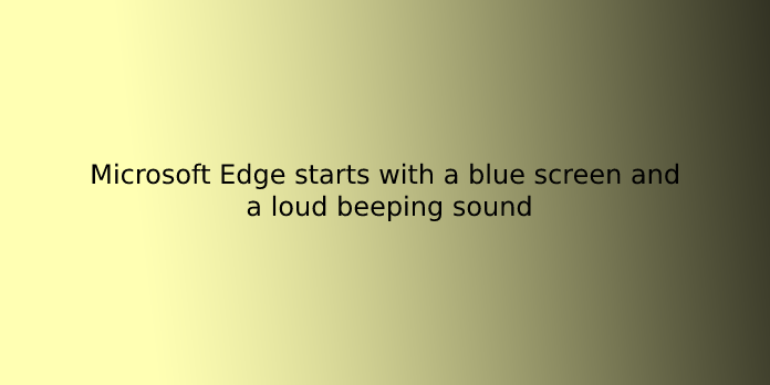 Microsoft Edge starts with a blue screen and a loud beeping sound
