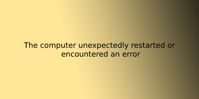 The computer unexpectedly restarted or encountered an error
